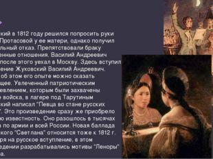 Жуковский в 1812 году решился попросить руки Марии Протасовой у ее матери, од