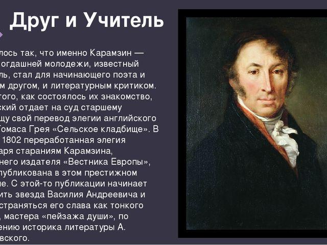 Друг и Учитель Сложилось так, что именно Карамзин — кумир тогдашней молодежи,...