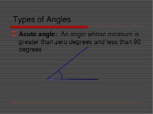 Types of Angles Acute angle: An angle whose measure is greater than zero degr