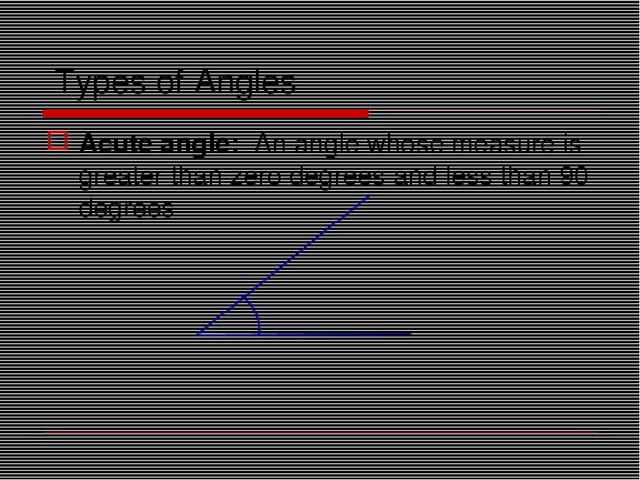 Types of Angles Acute angle: An angle whose measure is greater than zero degr...