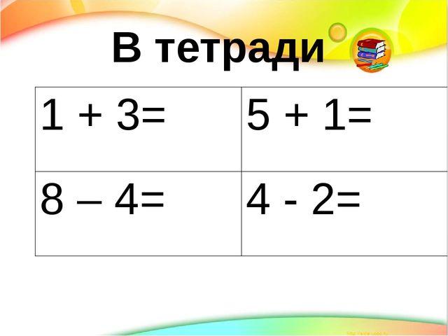 В тетради 1 + 3= 5 + 1= 8 – 4= 4 - 2=