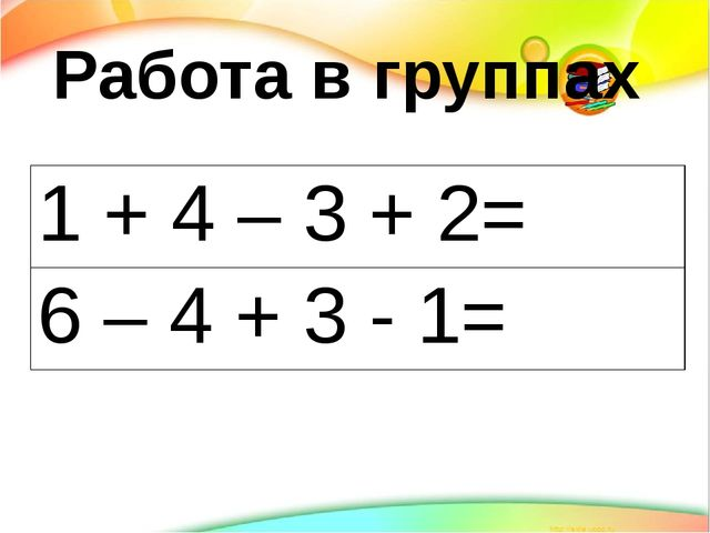 Работа в группах 1 + 4 – 3 + 2= 6 – 4 + 3 - 1=