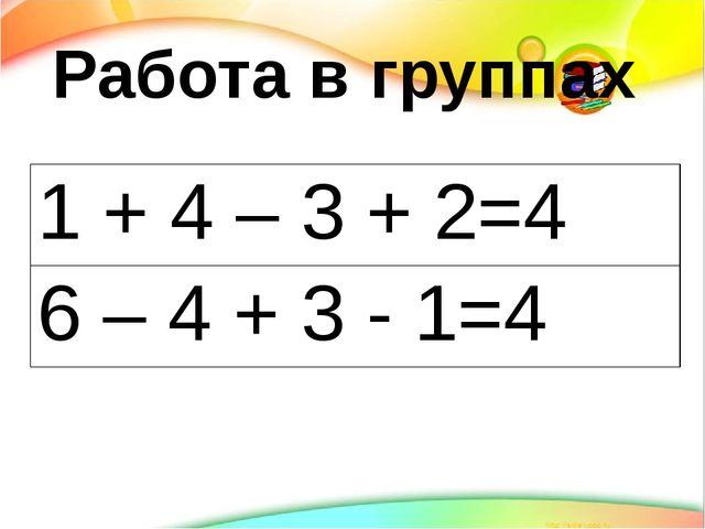 Работа в группах 1 + 4 – 3 + 2=4 6 – 4 + 3 - 1=4