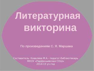 Литературная викторина По произведениям С. Я. Маршака Составитель: Ковалева М