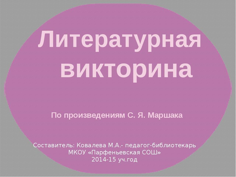 Литературная викторина По произведениям С. Я. Маршака Составитель: Ковалева М...