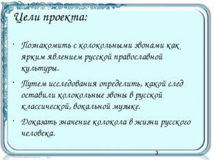 Цели проекта: Познакомить с колокольными звонами как ярким явлением русской п