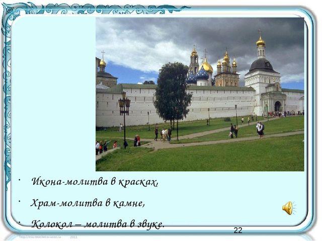 Икона-молитва в красках, Храм-молитва в камне, Колокол – молитва в звуке.