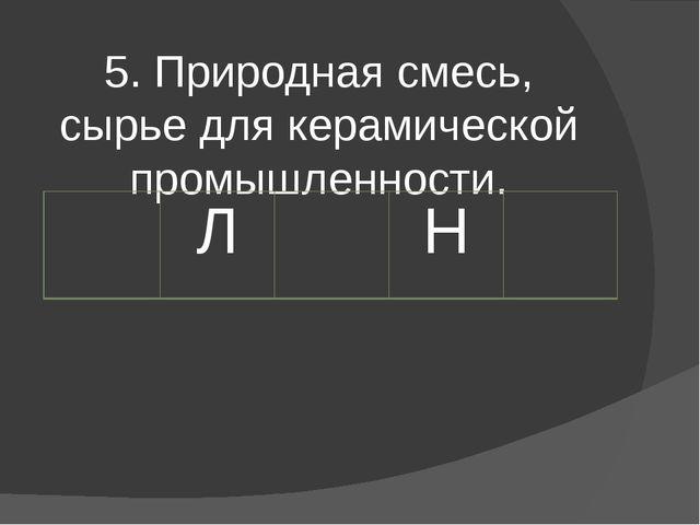5. Природная смесь, сырье для керамической промышленности. Л Н
