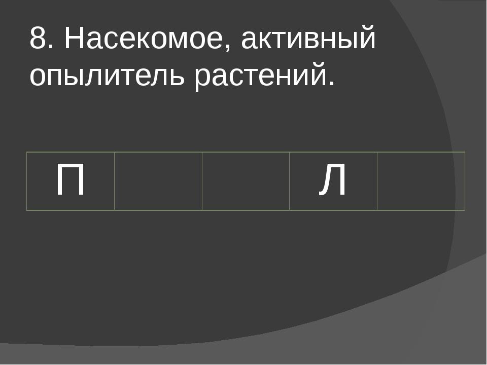 8. Насекомое, активный опылитель растений. П Л