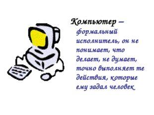 Компьютер – формальный исполнитель, он не понимает, что делает, не думает, то