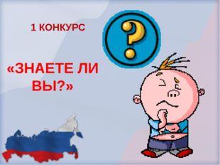 «ЗНАЕТЕ ЛИ ВЫ?» 1 КОНКУРС