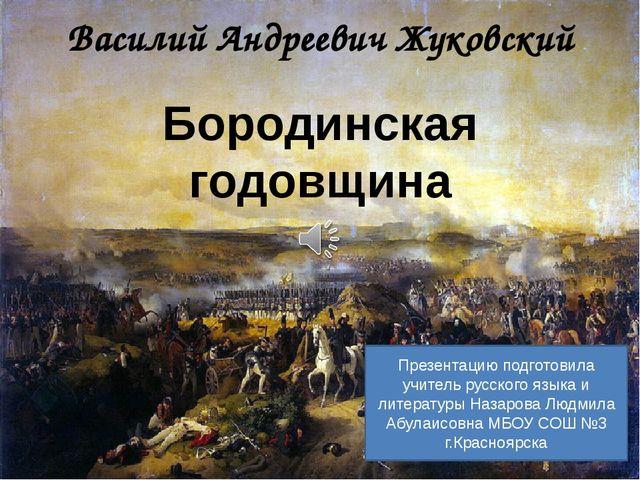 Василий Андреевич Жуковский Бородинская годовщина Презентацию подготовила учи...