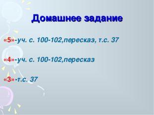 Домашнее задание «5»-уч. с. 100-102,пересказ, т.с. 37 «4»-уч. с. 100-102,пере