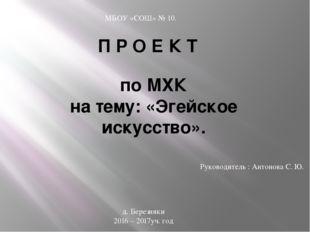 П Р О Е К Т по МХК на тему: «Эгейское искусство». Руководитель : Антонова С.