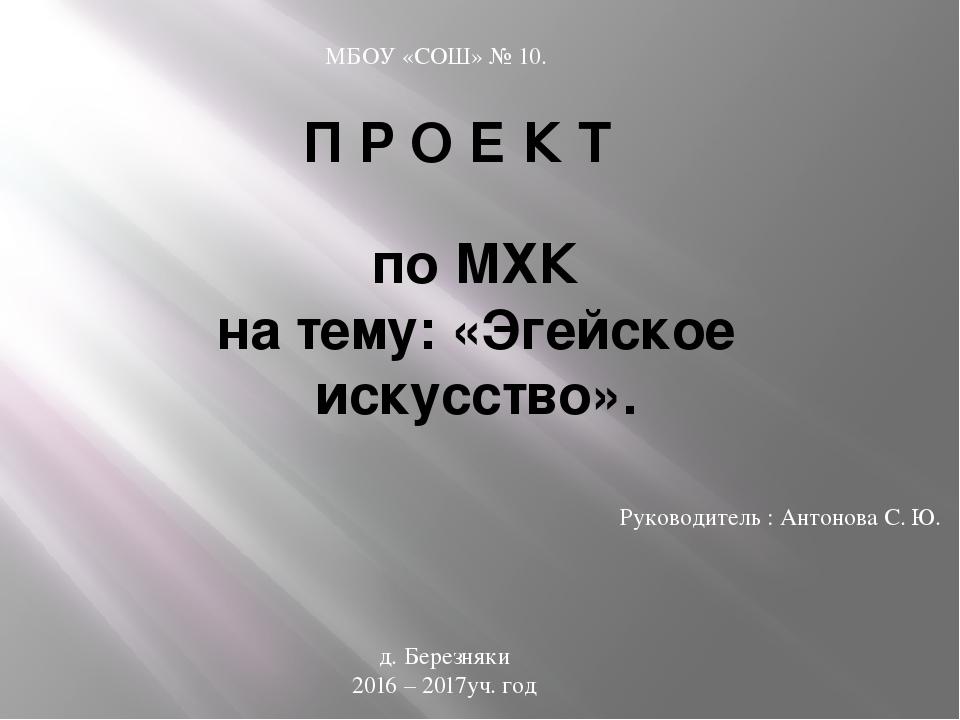 П Р О Е К Т по МХК на тему: «Эгейское искусство». Руководитель : Антонова С....