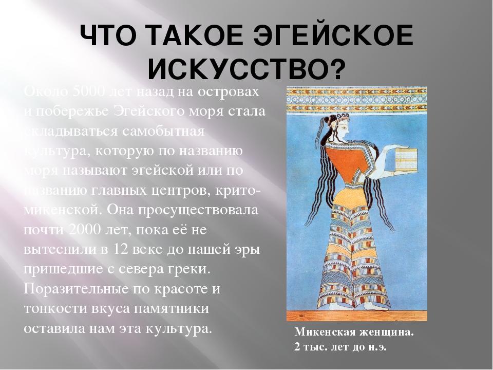 ЧТО ТАКОЕ ЭГЕЙСКОЕ ИСКУССТВО? Около 5000 лет назад на островах и побережье Эг...