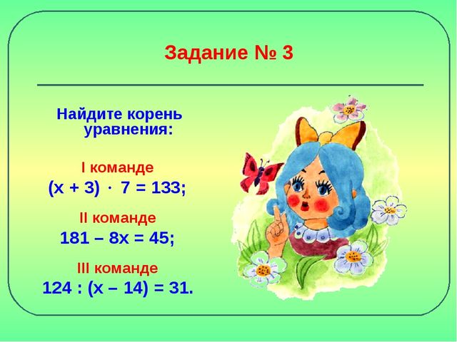 Задание № 3 Найдите корень уравнения: I команде (х + 3)  7 = 133; II команде...