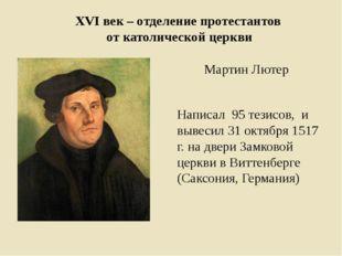 ХVI век – отделение протестантов от католической церкви Мартин Лютер Написал