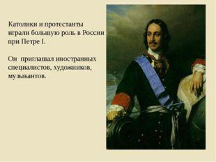Католики и протестанты играли большую роль в России при Петре I. Он приглашал