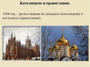 Католицизм и православие. 1054 год - раскол церкви на западную (католицизм) и