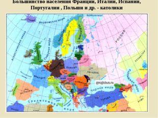 Большинство населения Франции, Италии, Испании, Португалии , Польши и др. - к
