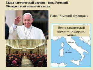 Глава католической церкви – папа Римский. Обладает всей полнотой власти. Цент