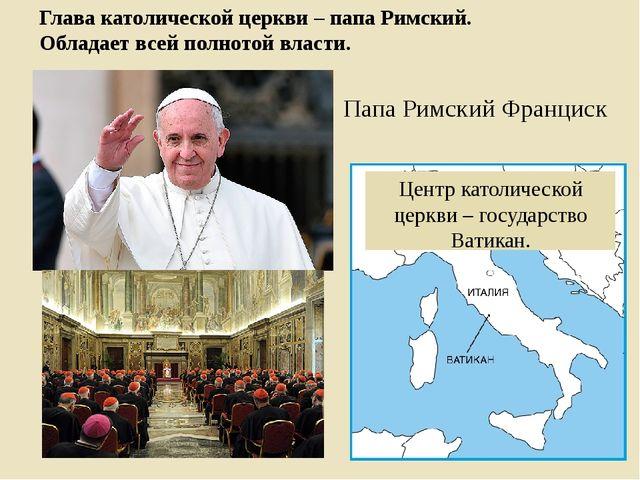 Глава католической церкви – папа Римский. Обладает всей полнотой власти. Цент...