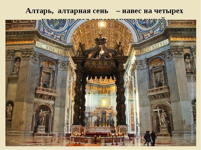 Алтарь, алтарная сень – навес на четырех колоннах над дарохранительницей.