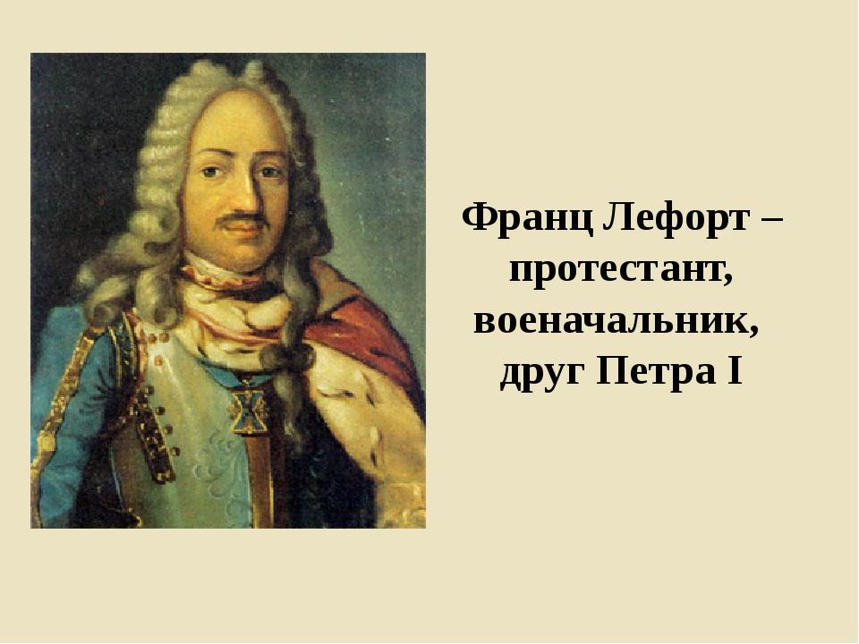Франц Лефорт – протестант, военачальник, друг Петра I