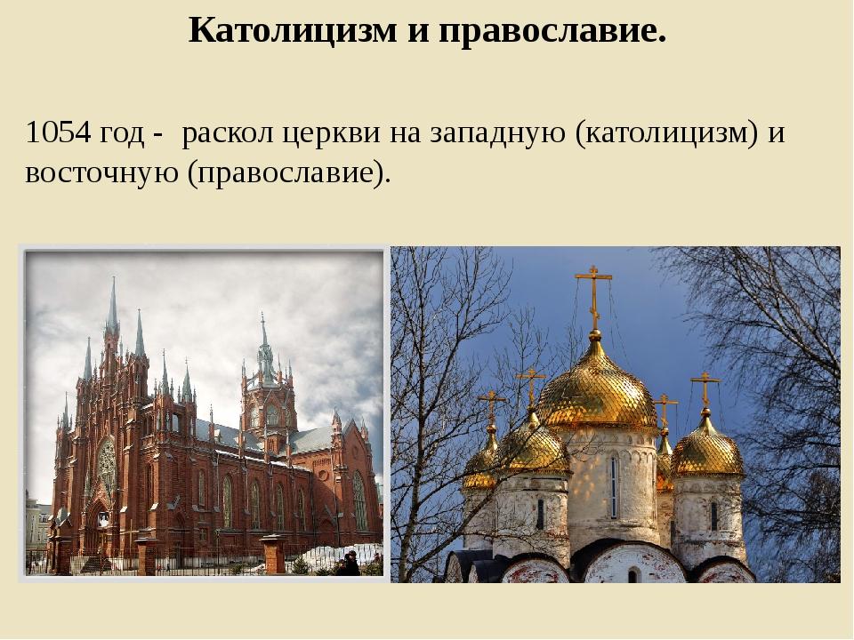 Католицизм и православие. 1054 год - раскол церкви на западную (католицизм) и...