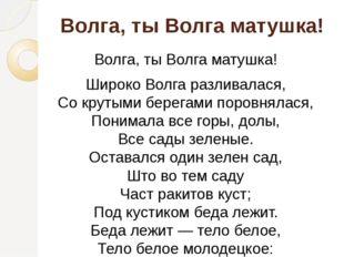 Волга, ты Волга матушка! Волга, ты Волга матушка! Широко Волга разливалася, С