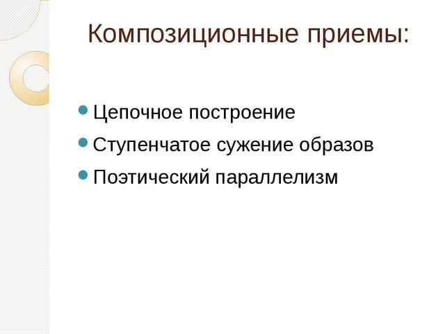 Композиционные приемы: Цепочное построение Ступенчатое сужение образов Поэтич...