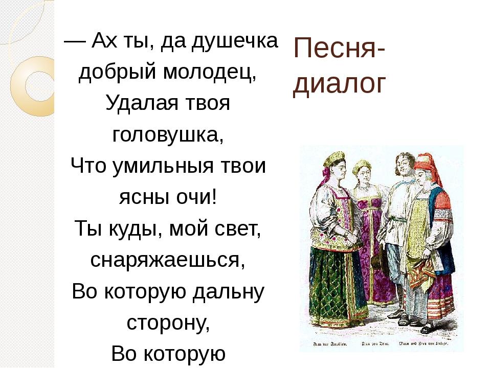 — Ах ты, да душечка добрый молодец, Удалая твоя головушка, Что умильныя твои...