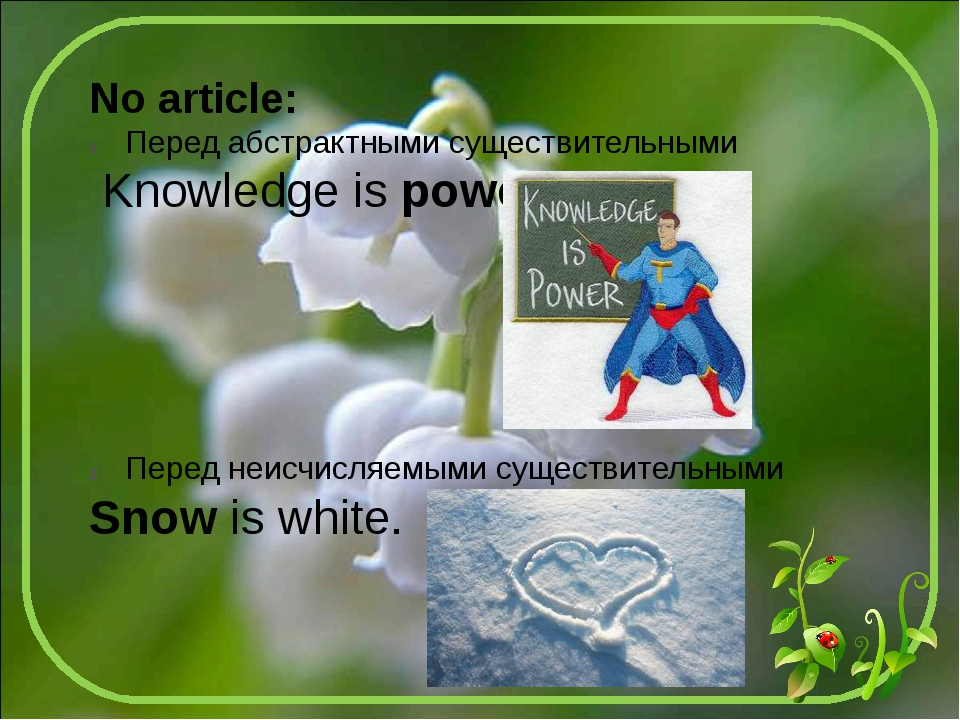 No article: Перед абстрактными существительными Knowledge is power. Перед неи...