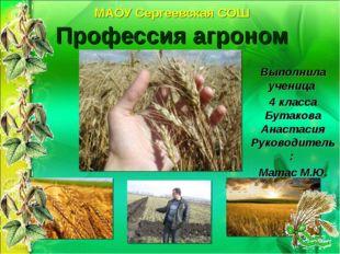 МАОУ Сергеевская СОШ Профессия агроном Выполнила ученица 4 класса Бутакова Ан