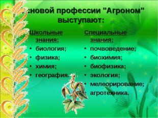 """Основой профессии """"Агроном"""" выступают: Школьные знания: биология; физика; хим"""