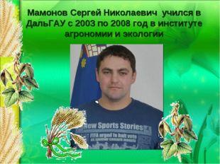 Мамонов Сергей Николаевич учился в ДальГАУ с 2003 по 2008 год в институте агр