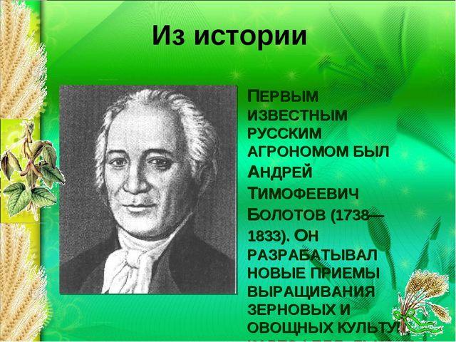 ПЕРВЫМ ИЗВЕСТНЫМ РУССКИМ АГРОНОМОМ БЫЛ АНДРЕЙ ТИМОФЕЕВИЧ БОЛОТОВ (1738— 1833)...