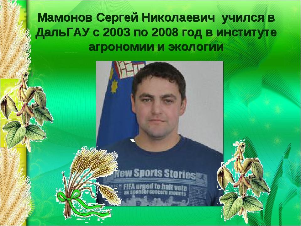 Мамонов Сергей Николаевич учился в ДальГАУ с 2003 по 2008 год в институте агр...