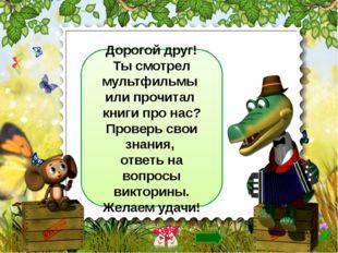 Дорогой друг! Ты смотрел мультфильмы или прочитал книги про нас? Проверь сво