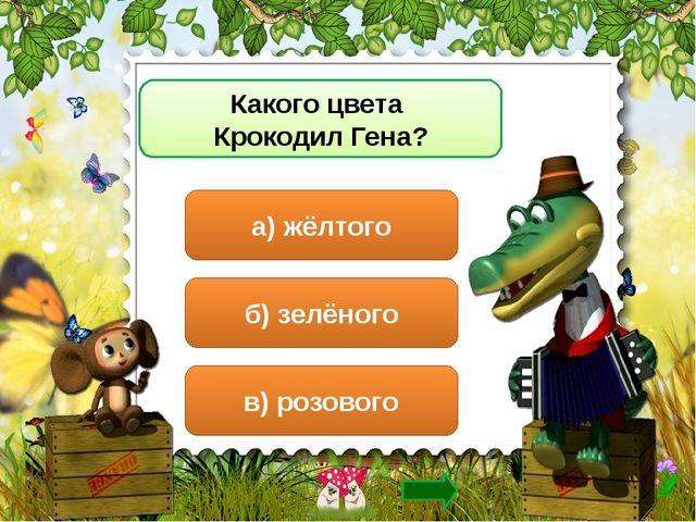 Какого цвета Крокодил Гена? а) жёлтого б) зелёного в) розового