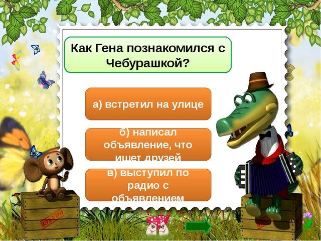 Как Гена познакомился с Чебурашкой? а) встретил на улице б) написал объявлени...