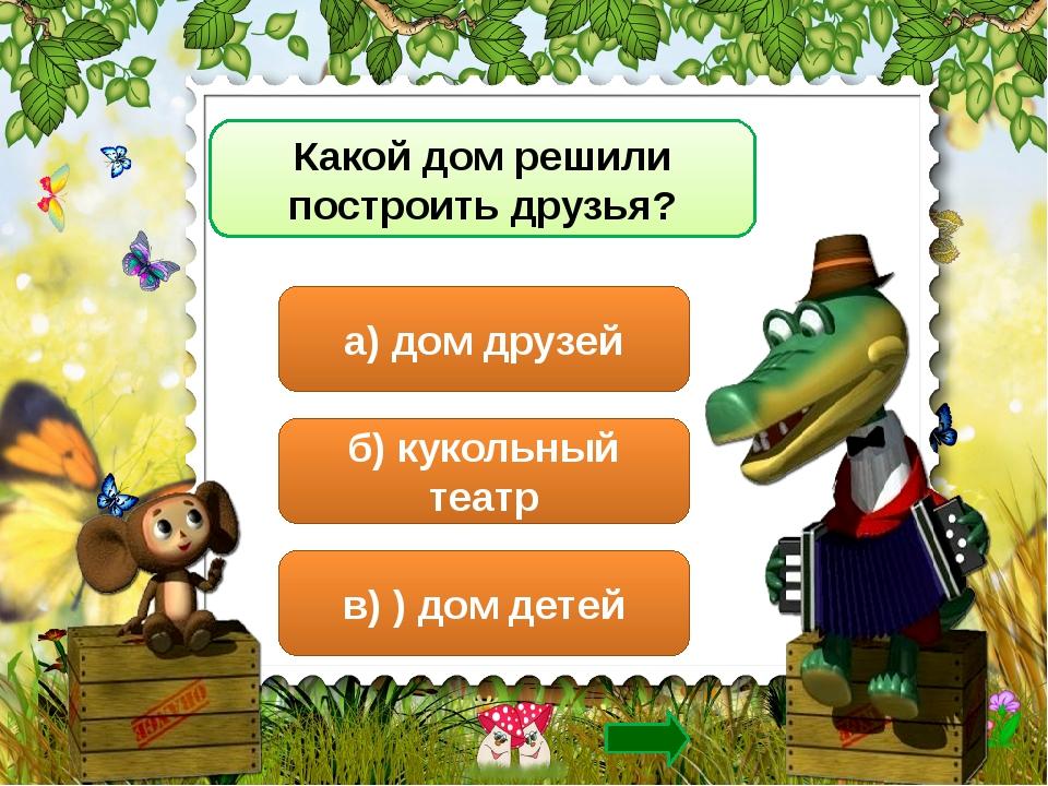 Какой дом решили построить друзья? а) дом друзей б) кукольный театр в) ) дом...