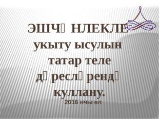 ЭШЧӘНЛЕКЛЕ укыту ысулын татар теле дәресләрендә куллану. 2016 нчы ел