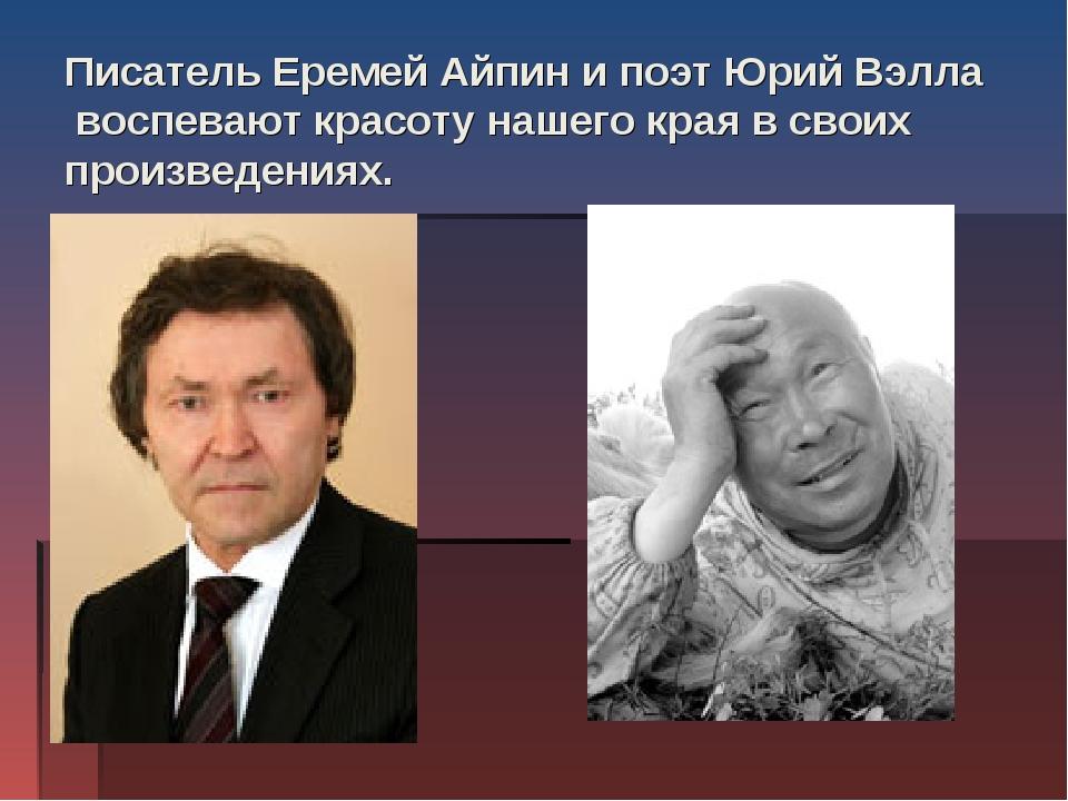 Писатель Еремей Айпин и поэт Юрий Вэлла воспевают красоту нашего края в своих...