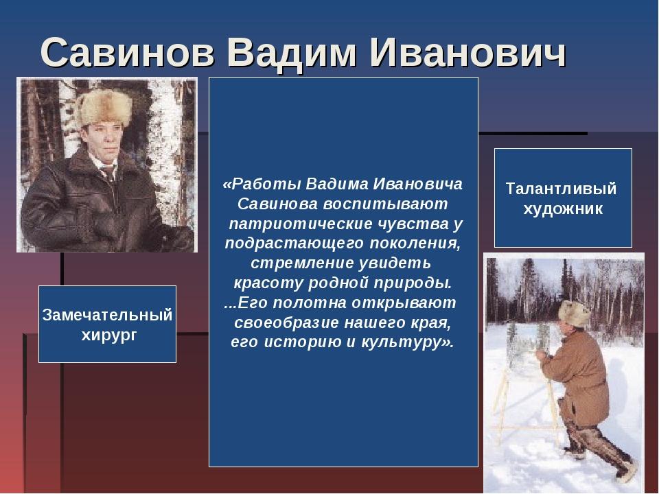 Савинов Вадим Иванович «Работы Вадима Ивановича Савинова воспитывают патриоти...