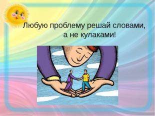 Любую проблему решай словами, а не кулаками!