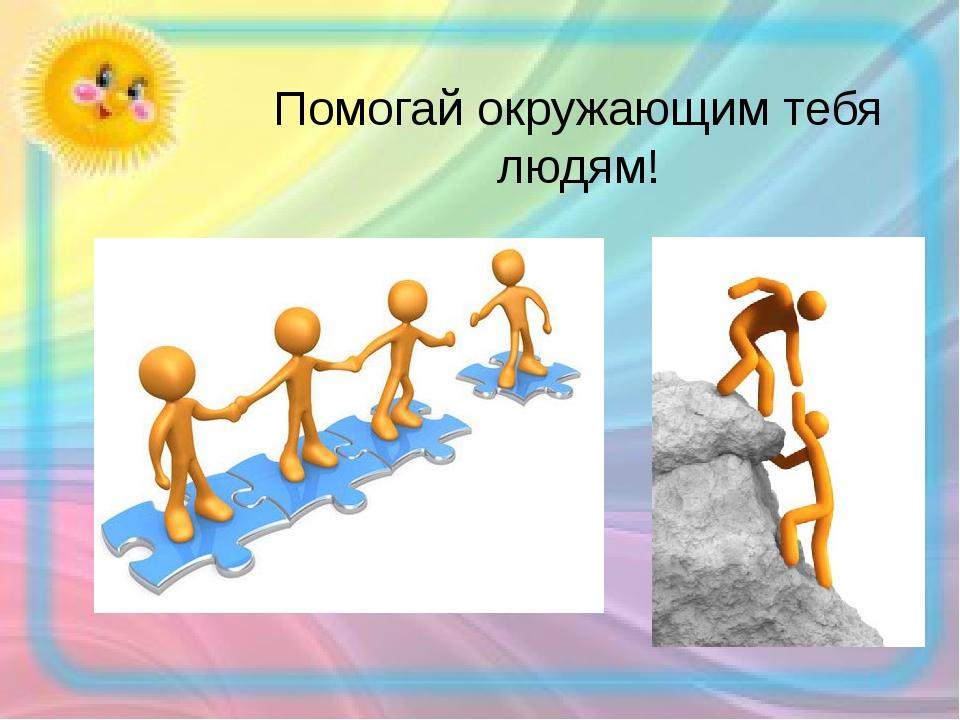 Помогай окружающим тебя людям!