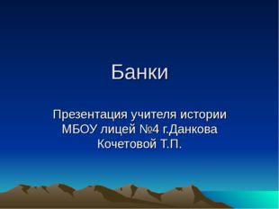 Банки Презентация учителя истории МБОУ лицей №4 г.Данкова Кочетовой Т.П.