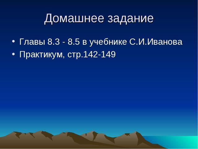Домашнее задание Главы 8.3 - 8.5 в учебнике С.И.Иванова Практикум, стр.142-149